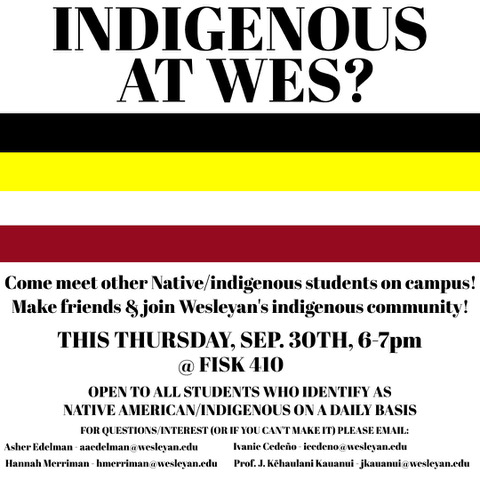Come meet other Native/indigenous students on campus. Make friends & join Wesleyan's indigenous community This Thursday, September 3o, 6-7pm @Fisk 410 Open to all student who identify as Native American/Indigenous on a daily basis For questions/interest (or if you can't make it) please email Asher Edelman adeelman@wesleyan.edu Ivanie Cedeño icedeno@wesleyan.edu Hannah Merriman hmerriman@wesleyan.edu Professor J. Kehaulani Kauanui jkauanui@wesleyan.edu