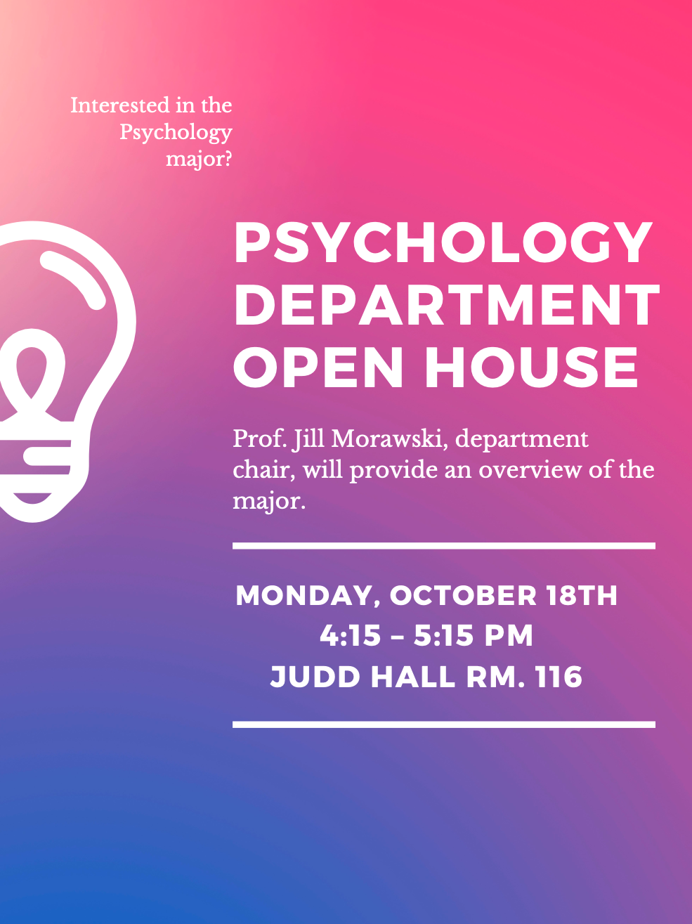 Psychology Department Open House. Monday, October 18, 4:15-5:15 pm Judd Hall Rm 116.  Professor Jill Moarawski, department chair, will provide an overview of the major